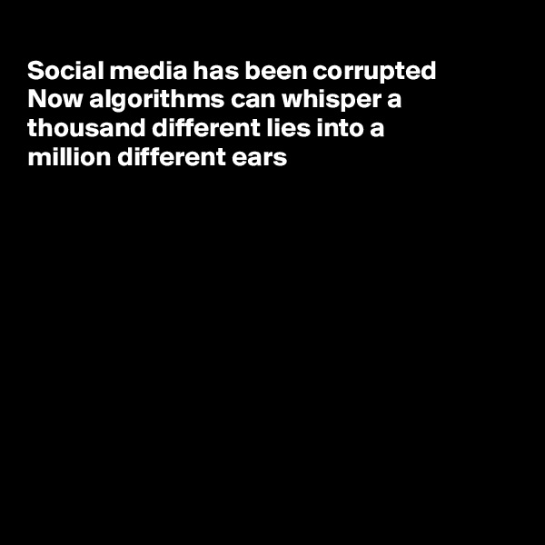 Social media has been corrupted  Now algorithms can whisper a thousand different lies into a million different ears