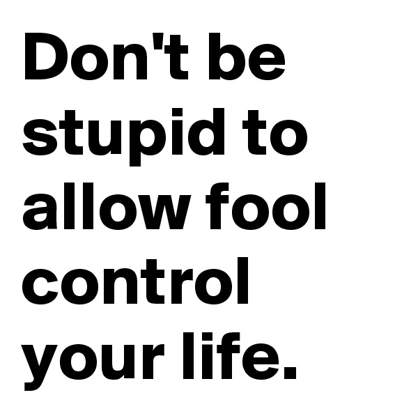 Don't be stupid to allow fool control your life.