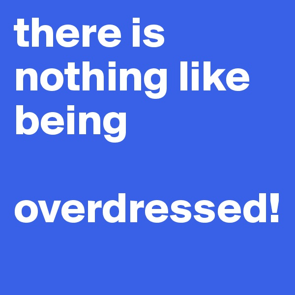 there is nothing like being  overdressed!