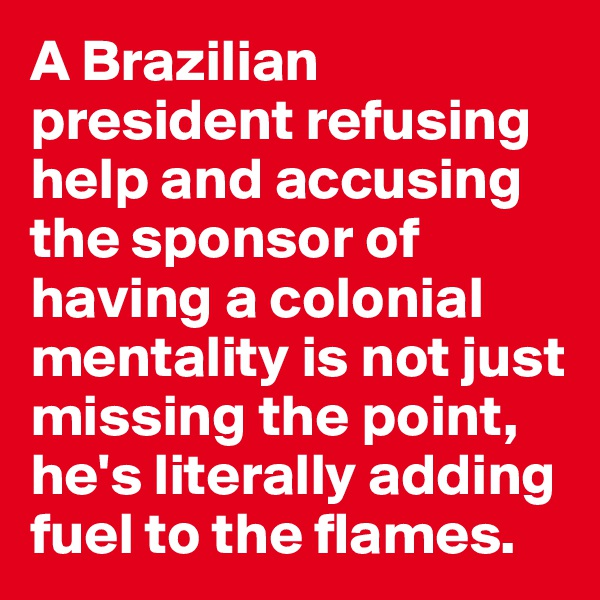 A Brazilian president refusing help and accusing the sponsor of having a colonial mentality is not just missing the point, he's literally adding fuel to the flames.