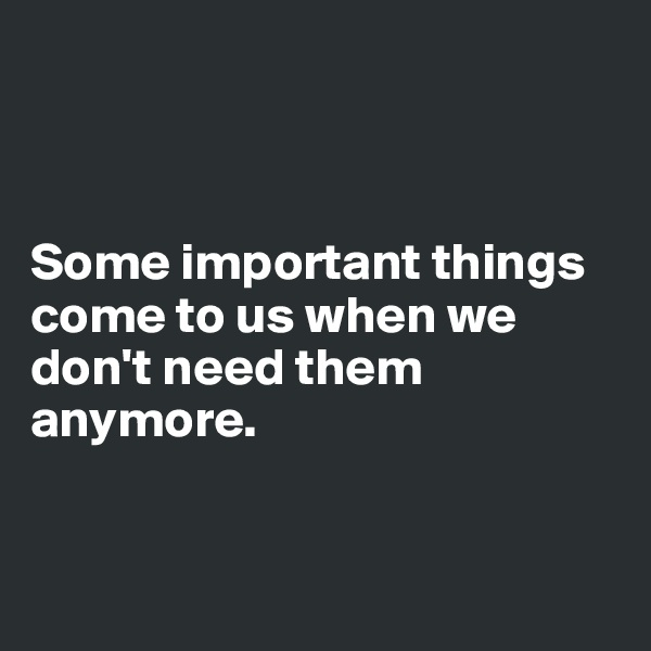 Some important things come to us when we don't need them anymore.
