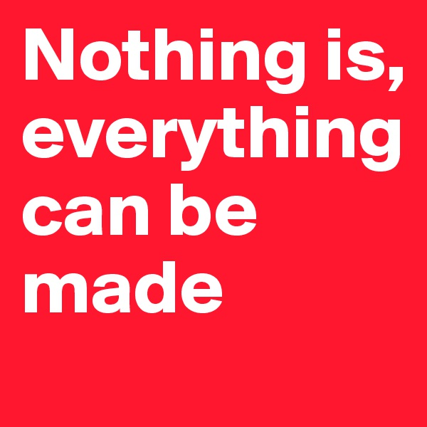 Nothing is, everything can be made