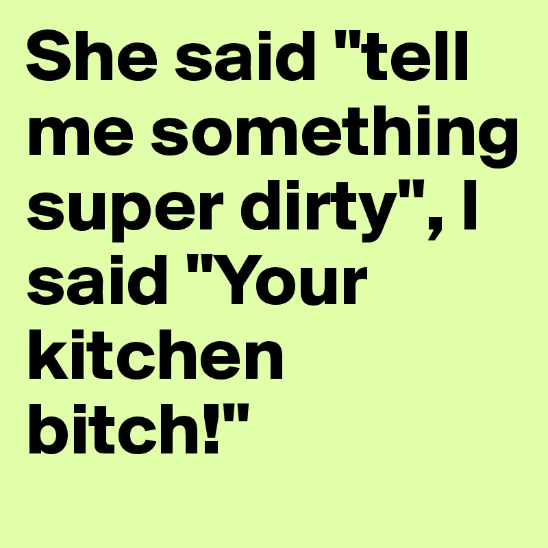 "She said ""tell me something super dirty"", I said ""Your kitchen bitch!"""