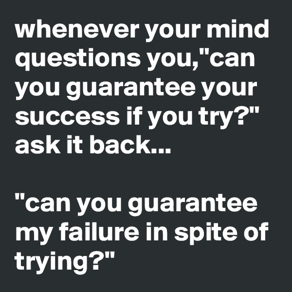 "whenever your mind questions you,""can you guarantee your success if you try?"" ask it back...  ""can you guarantee my failure in spite of trying?"""