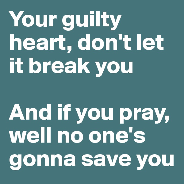 Your guilty heart, don't let it break you  And if you pray, well no one's gonna save you