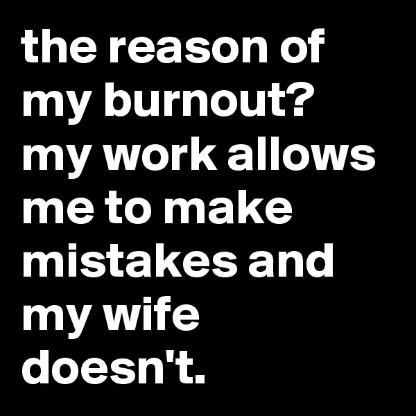 the reason of my burnout? my work allows me to make mistakes and my wife doesn't.
