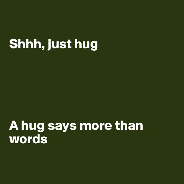 Shhh, just hug      A hug says more than words