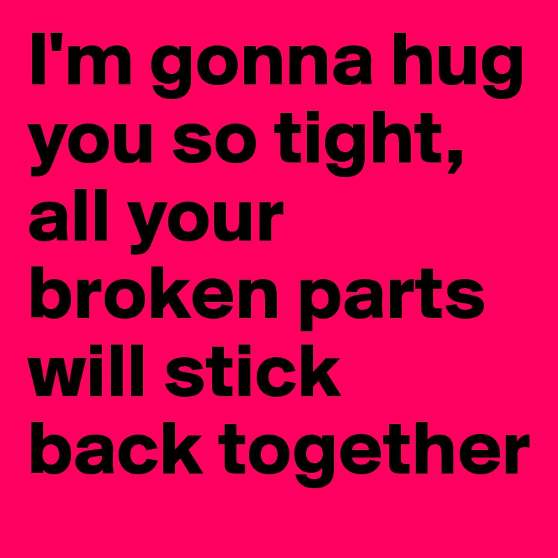I'm gonna hug you so tight, all your broken parts will stick back together