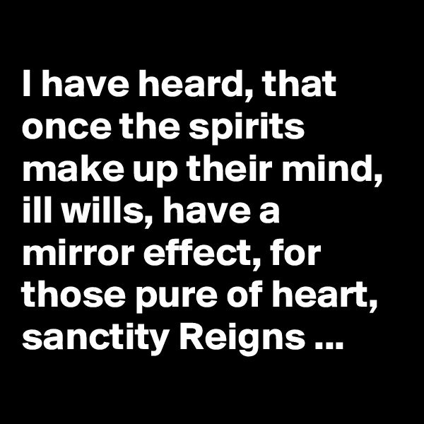 I have heard, that once the spirits make up their mind, ill wills, have a mirror effect, for those pure of heart, sanctity Reigns ...
