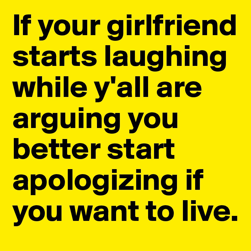 If your girlfriend starts laughing while y'all are arguing you better start apologizing if you want to live.