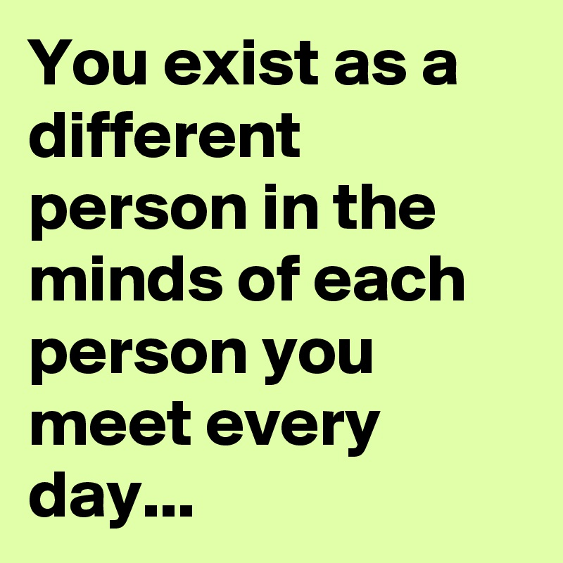 You exist as a different person in the minds of each person you meet every day...