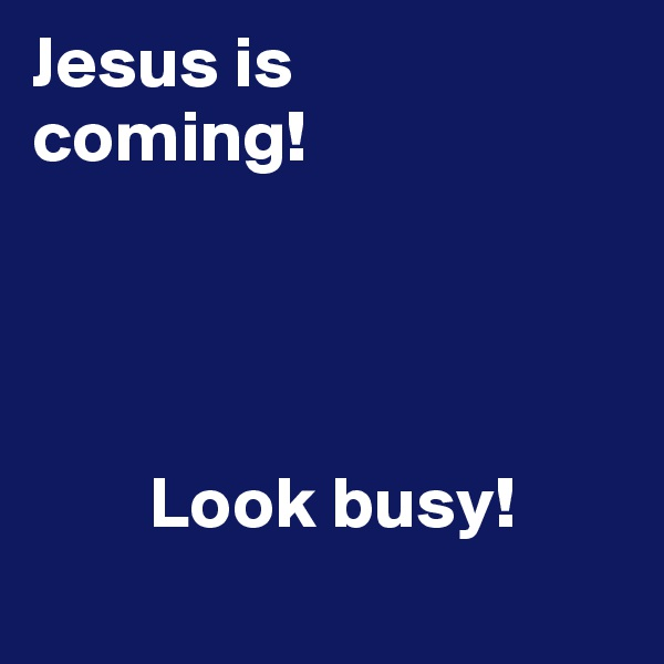 Jesus is coming!                                                   Look busy!