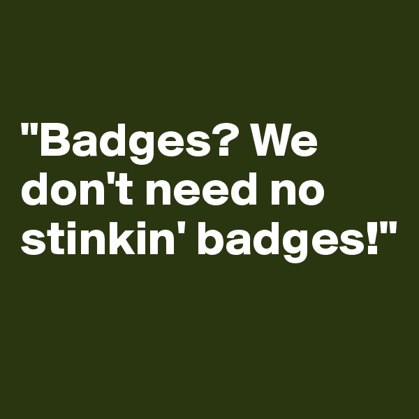 """Badges? We don't need no stinkin' badges!"""