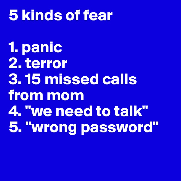 """5 kinds of fear  1. panic 2. terror 3. 15 missed calls from mom 4. """"we need to talk"""" 5. """"wrong password"""""""