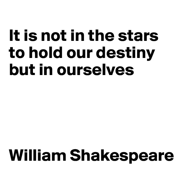 It is not in the stars to hold our destiny but in ourselves     William Shakespeare