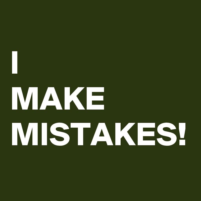 I  MAKE MISTAKES!