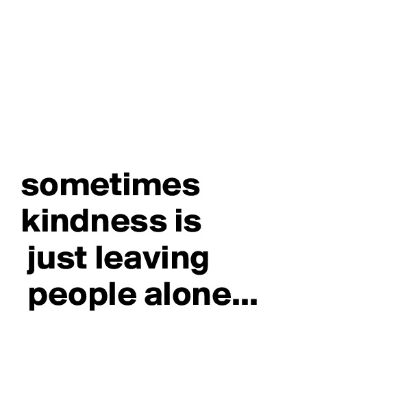 sometimes  kindness is  just leaving  people alone...
