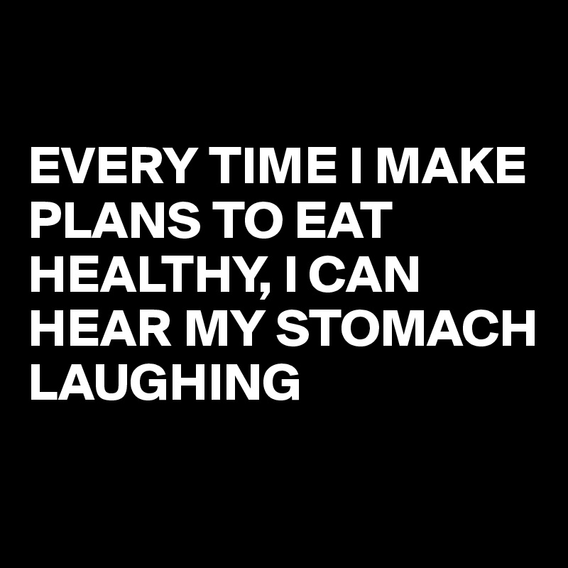 EVERY TIME I MAKE PLANS TO EAT HEALTHY, I CAN HEAR MY STOMACH LAUGHING