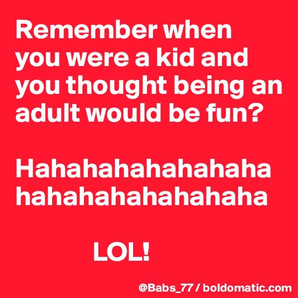 Remember when you were a kid and you thought being an adult would be fun?  Hahahahahahahahahahahahahahahaha                LOL!