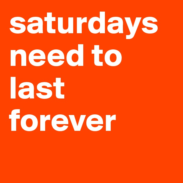 saturdays need to last forever