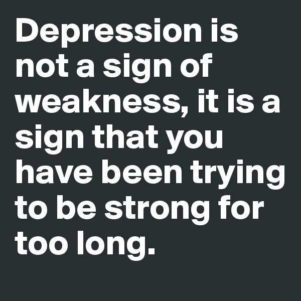 Depression is not a sign of weakness, it is a sign that you have been trying to be strong for too long.