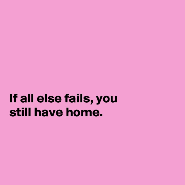 If all else fails, you still have home.