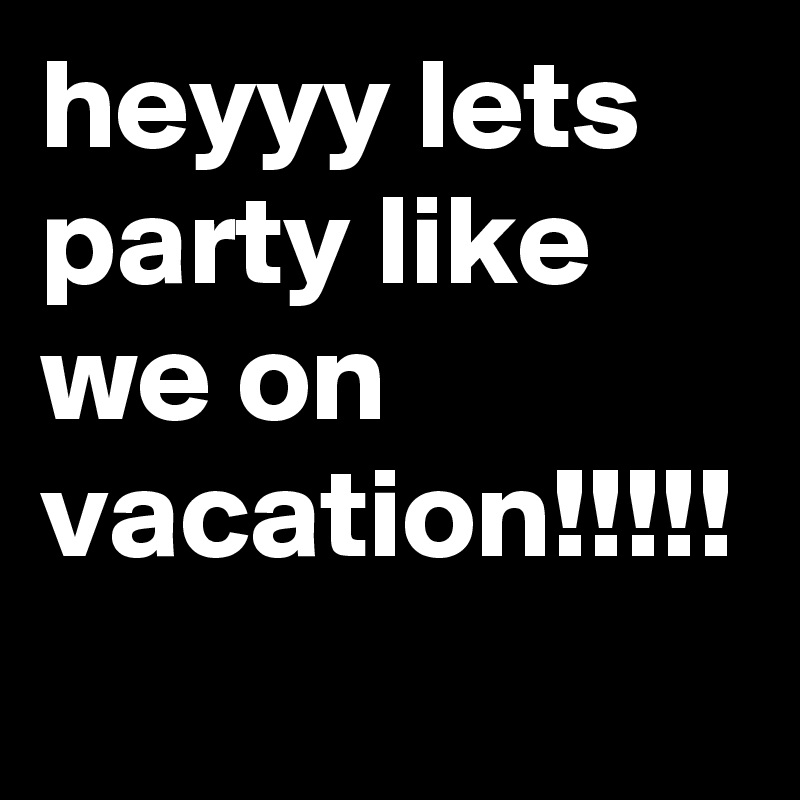 heyyy lets party like we on vacation!!!!!