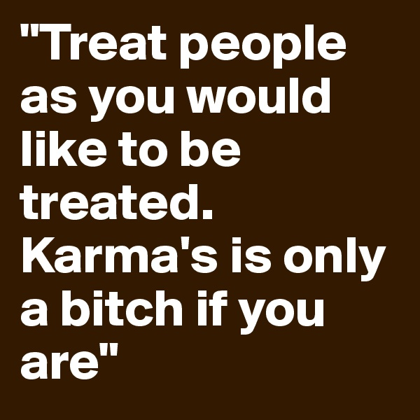 """Treat people as you would like to be treated. Karma's is only a bitch if you are"""