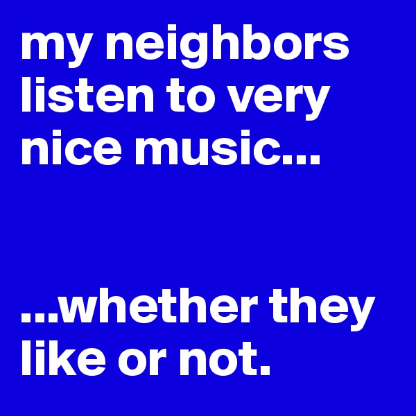 my neighbors listen to very nice music...   ...whether they like or not.