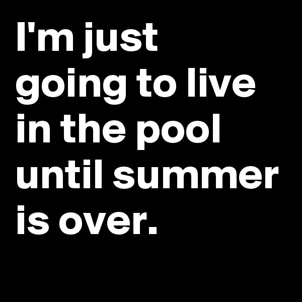 I'm just going to live in the pool until summer is over.