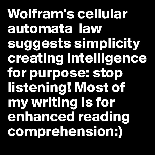 Wolfram's cellular automata  law  suggests simplicity creating intelligence for purpose: stop listening! Most of my writing is for enhanced reading comprehension:)