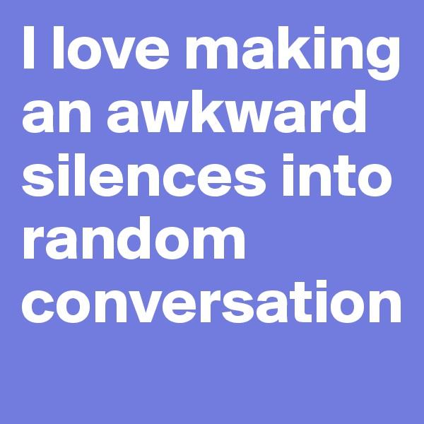 l love making  an awkward silences into random conversation