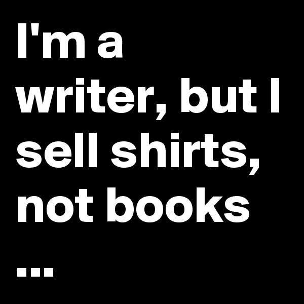 I'm a writer, but I sell shirts, not books ...