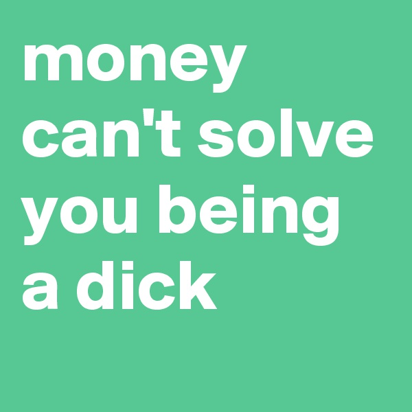 money can't solve you being a dick