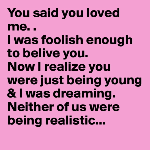 You said you loved me. .                                        I was foolish enough to belive you.                  Now I realize you were just being young & I was dreaming. Neither of us were being realistic...
