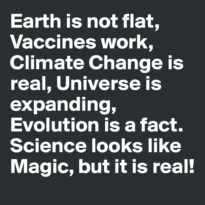 Earth is not flat, Vaccines work, Climate Change is real, Universe is expanding, Evolution is a fact. Science looks like Magic, but it is real!