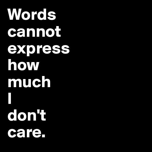 Words cannot express how much I don't care.