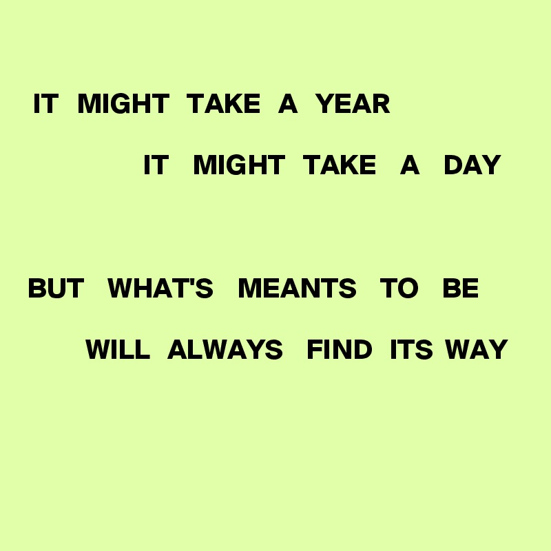 IT   MIGHT   TAKE   A   YEAR                      IT    MIGHT   TAKE    A    DAY    BUT    WHAT'S    MEANTS    TO    BE            WILL   ALWAYS    FIND   ITS  WAY