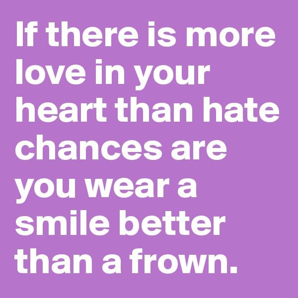 If there is more love in your heart than hate chances are you wear a smile better than a frown.