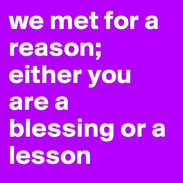 we met for a reason; either you are a blessing or a lesson