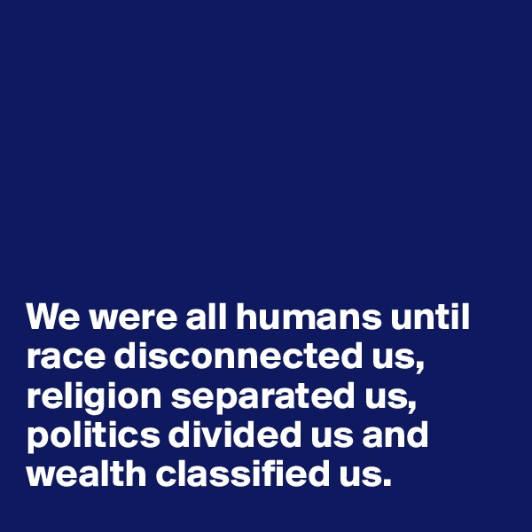 We were all humans until race disconnected us, religion separated us, politics divided us and wealth classified us.