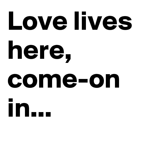 Love lives here,  come-on in...