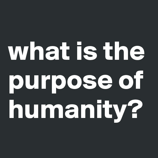 what is the purpose of humanity?