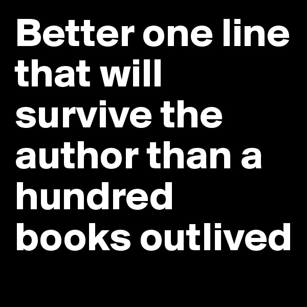 Better one line that will survive the author than a hundred books outlived