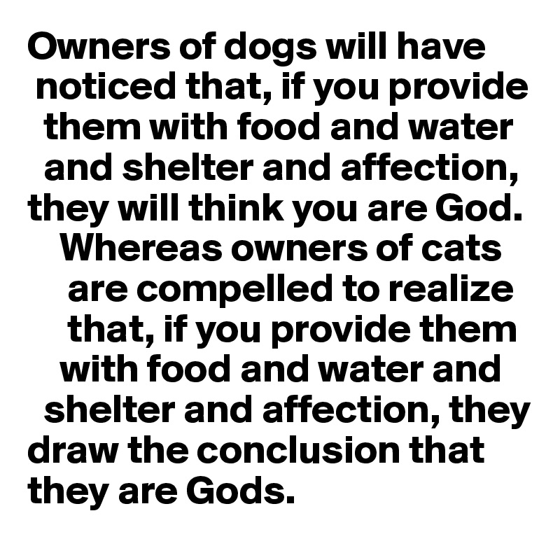 Owners of dogs will have      noticed that, if you provide       them with food and water       and shelter and affection,   they will think you are God.      Whereas owners of cats       are compelled to realize         that, if you provide them      with food and water and    shelter and affection, they draw the conclusion that they are Gods.
