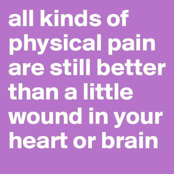 all kinds of physical pain are still better than a little wound in your heart or brain