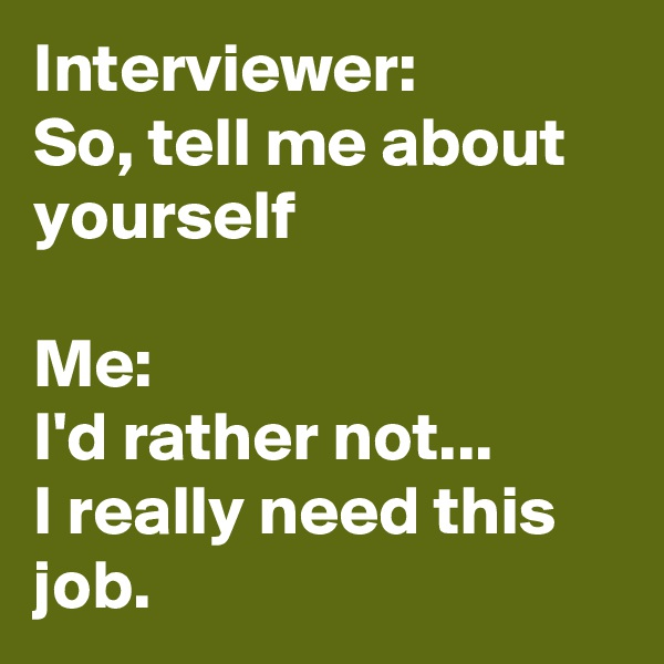 Interviewer: So, tell me about yourself  Me:   I'd rather not...  I really need this job.