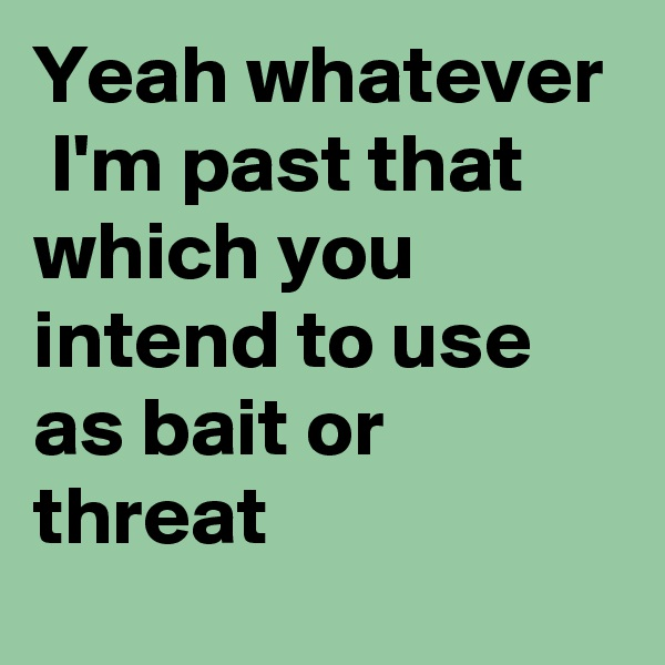 Yeah whatever   I'm past that which you intend to use as bait or threat