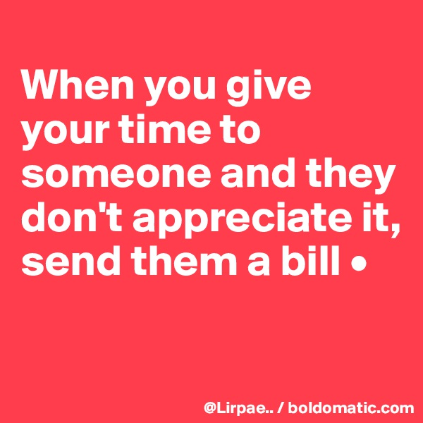 When you give your time to someone and they don't appreciate it, send them a bill •