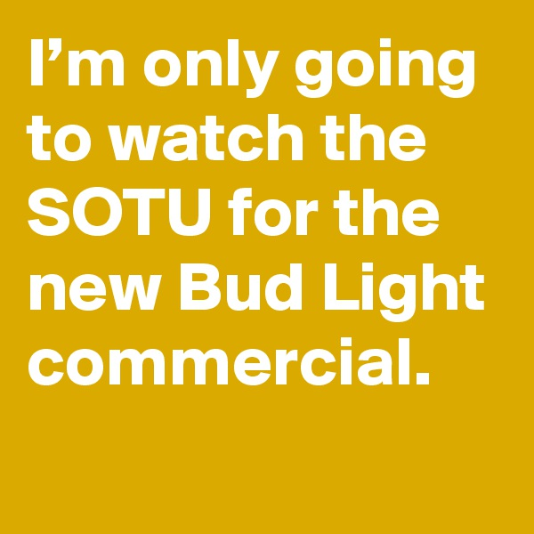 I'm only going to watch the SOTU for the new Bud Light commercial.